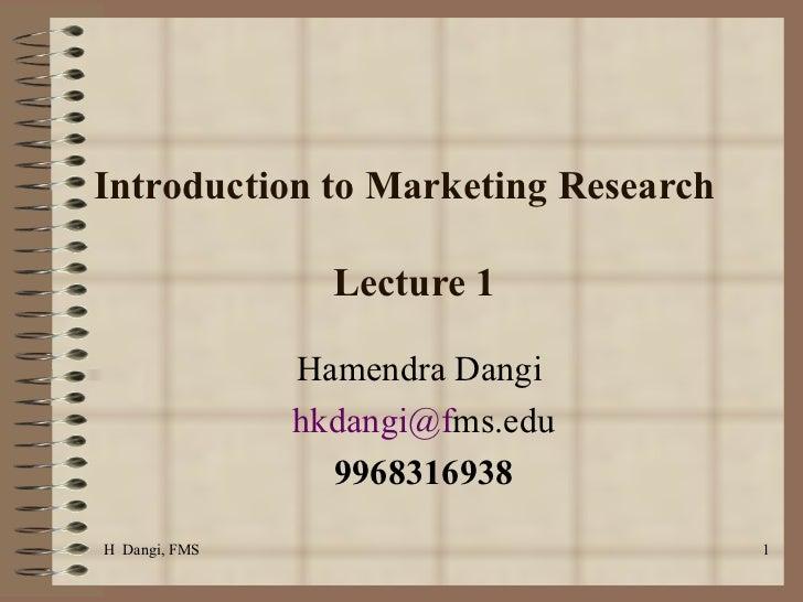 Introduction to Marketing Research  Lecture 1  Hamendra Dangi  [email_address] ms.edu 9968316938 H  Dangi, FMS