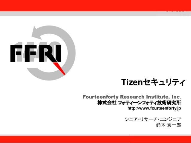 Fourteenforty Research Institute, Inc. 1 Tizenセキュリティ Fourteenforty Research Institute, Inc. 株式会社 フォティーンフォティ技術研究所 http://ww...
