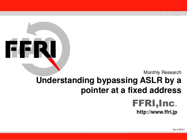 FFRI,Inc. 1 Monthly Research Understanding bypassing ASLR by a pointer at a fixed address FFRI,Inc. http://www.ffri.jp Ver...