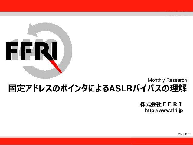 FFRI,Inc. 1 Monthly Research 固定アドレスのポインタによるASLRバイパスの理解 株式会社FFRI http://www.ffri.jp Ver 2.00.01