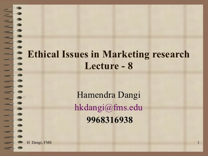 Ethical Issues in Marketing research Lecture - 8 Hamendra Dangi  [email_address]   9968316938 H  Dangi, FMS