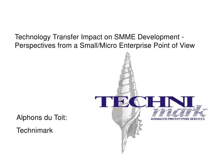 Technology Transfer Impact on SMME Development - Perspectives from a Small/Micro Enterprise Point of View     Alphons du T...