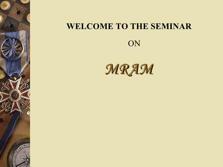 <ul><li>WELCOME TO THE SEMINAR   ON </li></ul><ul><li>MRAM   </li></ul>