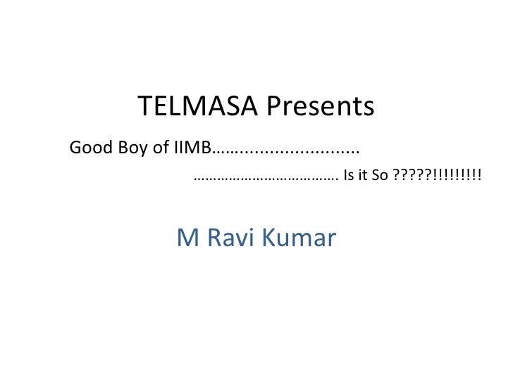 TELMASA Presents<br />Good Boy of IIMB……........................<br />……………………………….Is it So ?????!!!!!!!!!<br />M Ravi Kum...