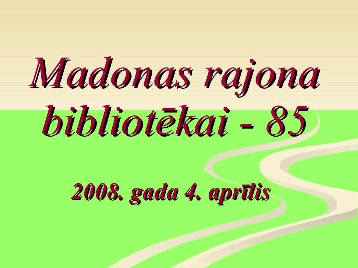 Madonas rajona bibliotēkai - 85 2008. gada 4. aprīlis