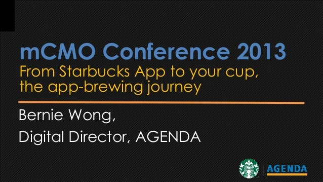 mCMO Conference 2013 From Starbucks App to your cup, the app-brewing journey Bernie Wong, Digital Director, AGENDA
