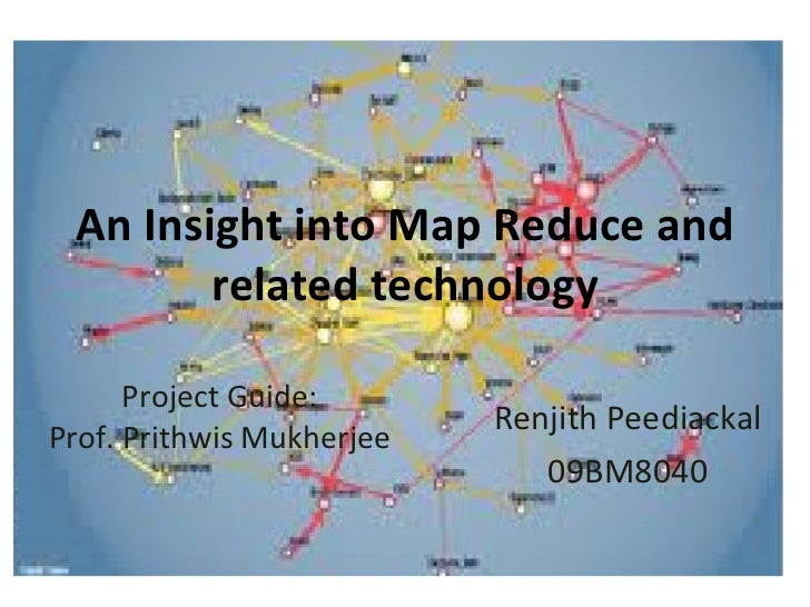 An Insight into Map Reduce and related technology Renjith Peediackal 09BM8040 Project Guide: Prof. Prithwis Mukherjee