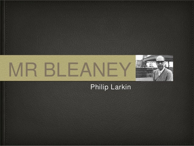mr bleany by philip larkin Mr bleaney- philip larkin 1 mr bleaney philip larkin 2 content the poet is lodging in a room that once belonged to a man called mr bleaney.