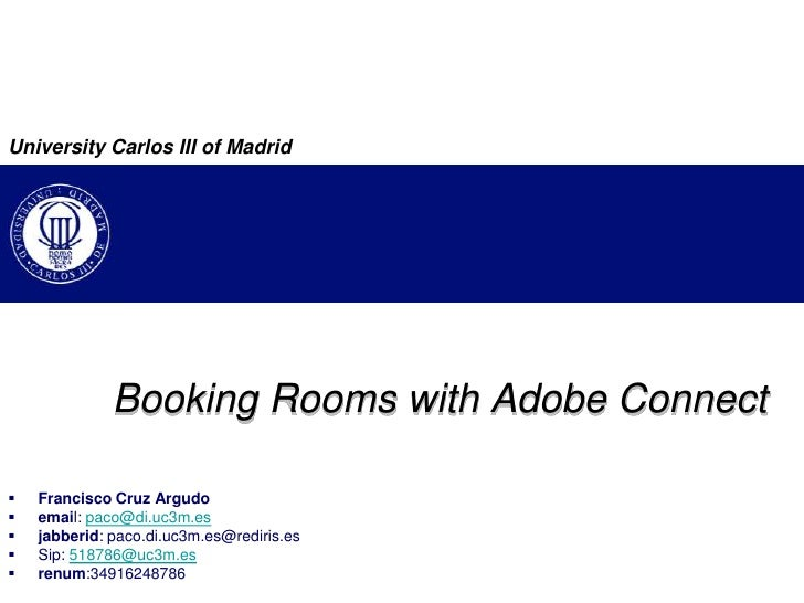 University Carlos III of Madrid<br />BookingRoomswith Adobe Connect<br />Francisco Cruz Argudo<br />email: paco@di.uc3m.es...
