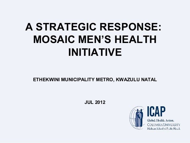 A STRATEGIC RESPONSE: MOSAIC MEN'S HEALTH INITIATIVE ETHEKWINI MUNICIPALITY METRO, KWAZULU NATAL JUL 2012