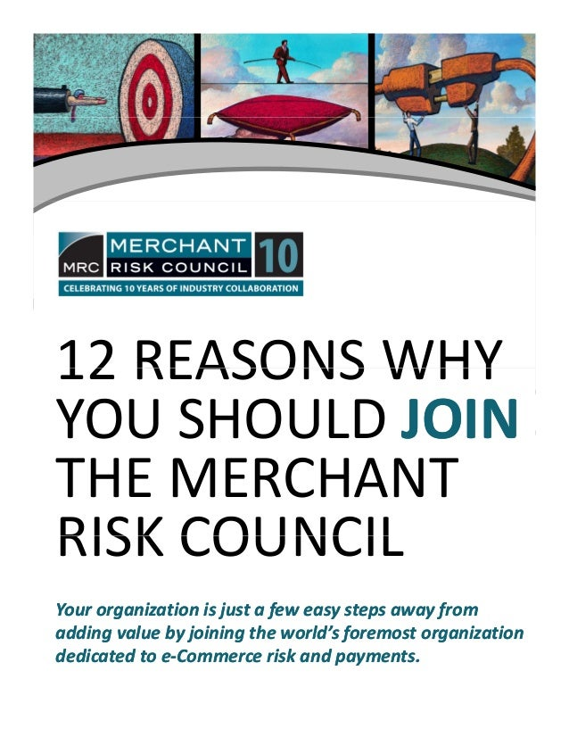 12 REASONS WHY12 REASONS WHY  YOU SHOULD JOINJOIN THE MERCHANT  RISK COUNCILRISK COUNCIL Your organization is just a few e...