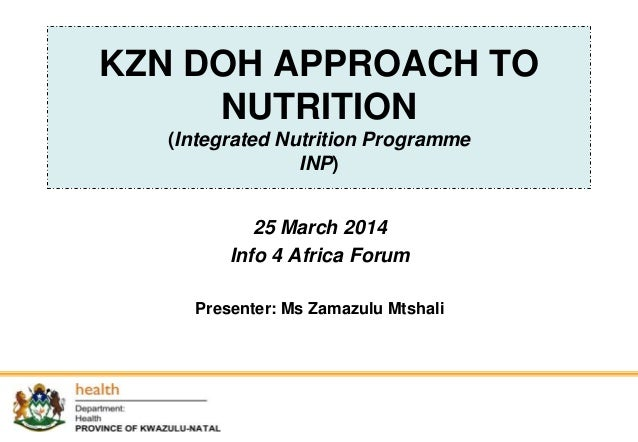 KZN DOH APPROACH TO NUTRITION (Integrated Nutrition Programme INP) 25 March 2014 Info 4 Africa Forum Presenter: Ms Zamazul...