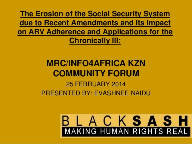 MRC/info4africa KZN Community Forum - February 2014 - Evashnee Naidu - The Erosion of the Social Security System due to Recent Amendments and its Impact on ARV Adherence and Applications for the Chronically Ill - Black Sash -