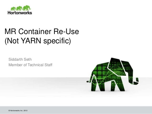 MR Container Re-Use(Not YARN specific) Siddarth Seth Member of Technical Staff © Hortonworks Inc. 2012