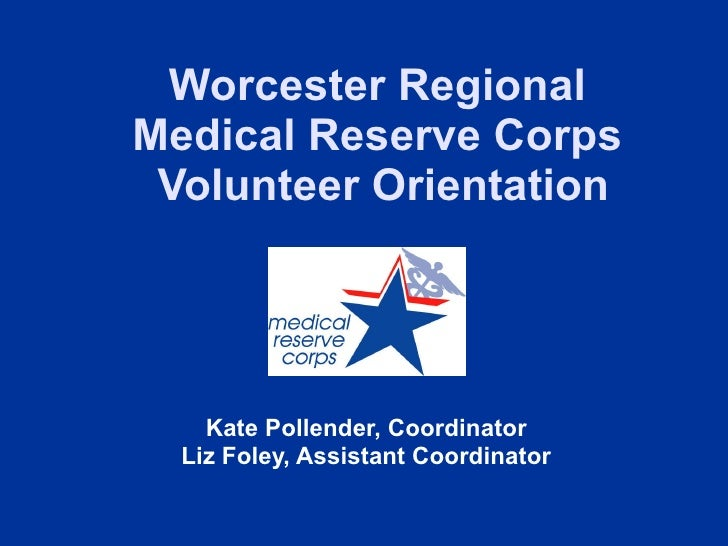 Worcester Regional  Medical Reserve Corps  Volunteer Orientation Kate Pollender, Coordinator Liz Foley, Assistant Coordina...