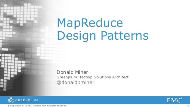 1© Copyright 2012 EMC Corporation. All rights reserved. MapReduce Design Patterns Donald Miner Greenplum Hadoop Solutions ...