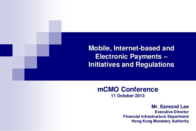 Mobile, Internet-based and Electronic Payments – Initiatives and Regulations  mCMO Conference 11 October 2013  Mr. Esmond ...