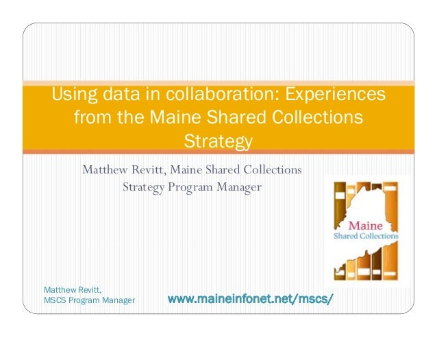 Matthew Revitt, Maine Shared CollectionsStrategy Program ManagerUsing data in collaboration: Experiencesfrom the Maine Sha...