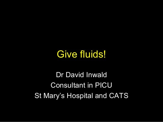 Give fluids! Dr David Inwald Consultant in PICU St Mary's Hospital and CATS