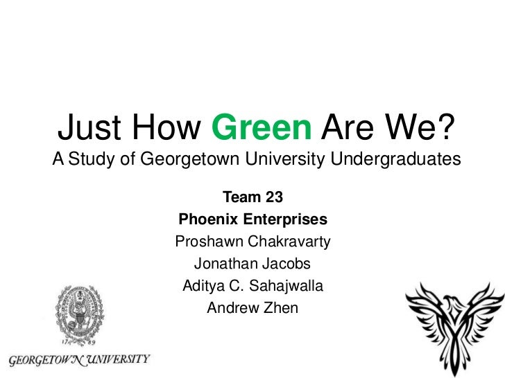 Just How Green Are We?A Study of Georgetown University Undergraduates<br />Team 23<br />Phoenix Enterprises<br />Proshawn ...