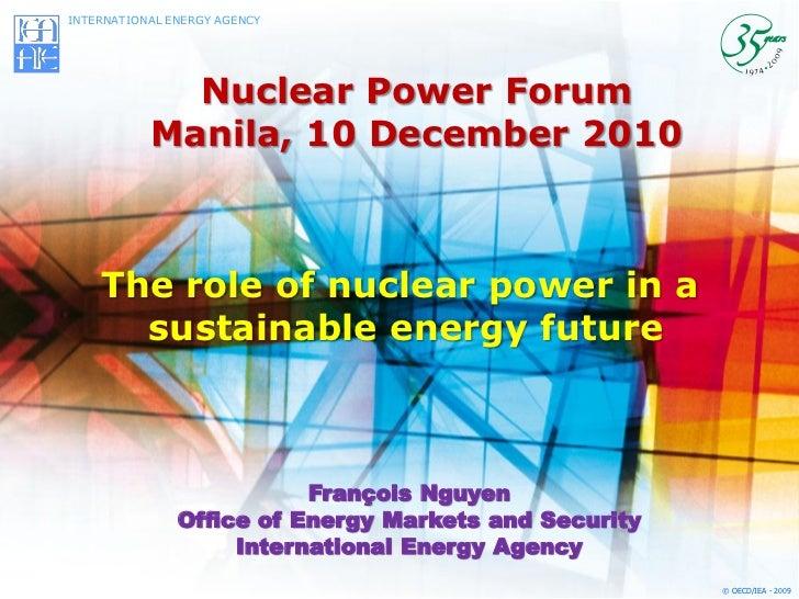 INTERNATIONAL ENERGY AGENCY             Nuclear Power Forum           Manila, 10 December 2010    The role of nuclear powe...
