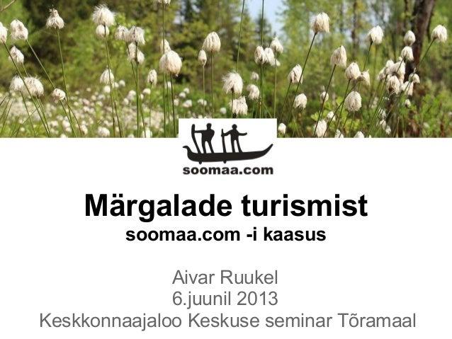 Märgalade turismistsoomaa.com -i kaasusAivar Ruukel6.juunil 2013Keskkonnaajaloo Keskuse seminar Tõramaal