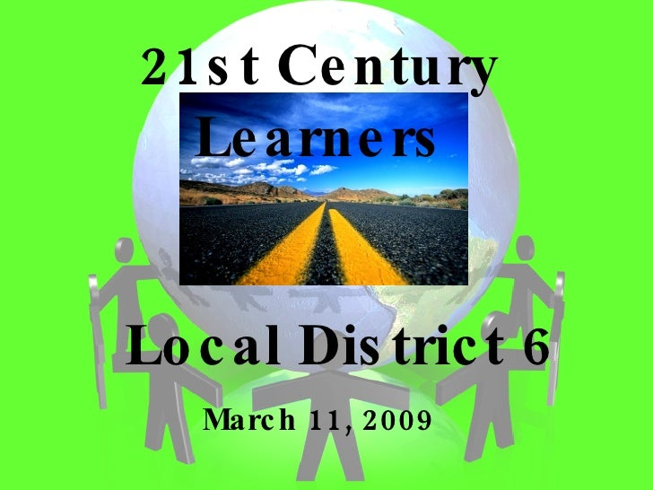 Local District 6 March 11, 2009 21st Century Learners