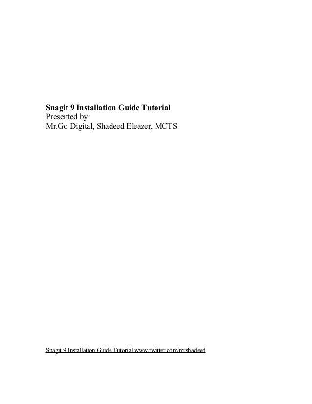 Snagit 9 Installation Guide Tutorial Presented by: Mr.Go Digital, Shadeed Eleazer, MCTS Snagit 9 Installation Guide Tutori...