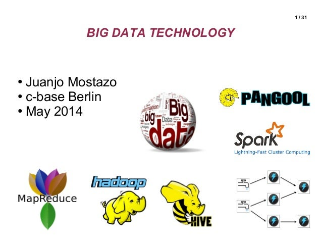 1 / 31 BIG DATA TECHNOLOGY ● Juanjo Mostazo ● c-base Berlin ● May 2014
