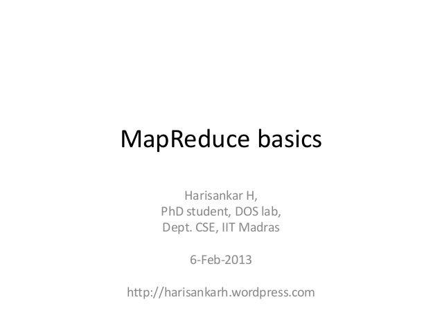 MapReduce basics        Harisankar H,     PhD student, DOS lab,     Dept. CSE, IIT Madras          6-Feb-2013http://harisa...