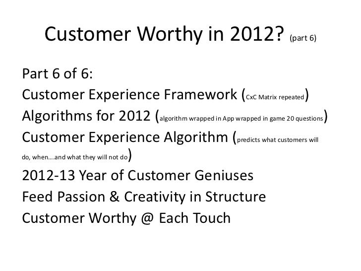 Customer Worthy in 2012? (part 6)Part 6 of 6:Customer Experience Framework (CxC Matrix repeated)Algorithms for 2012 (algor...