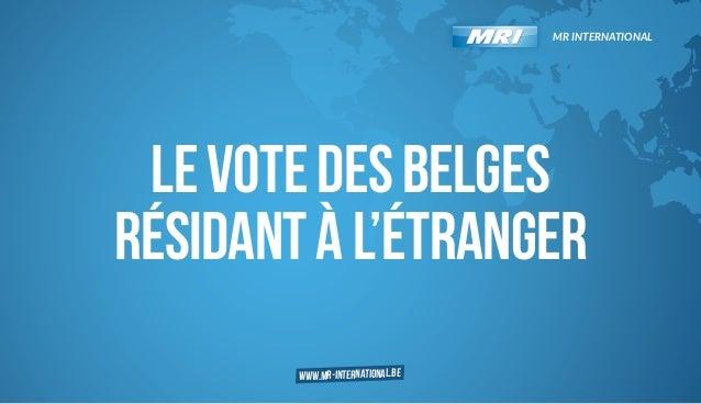 MR INTERNATIONAL  LE VOTE DES BELGES RÉSIDANT À L'ÉTRANGER www.mr-international.be