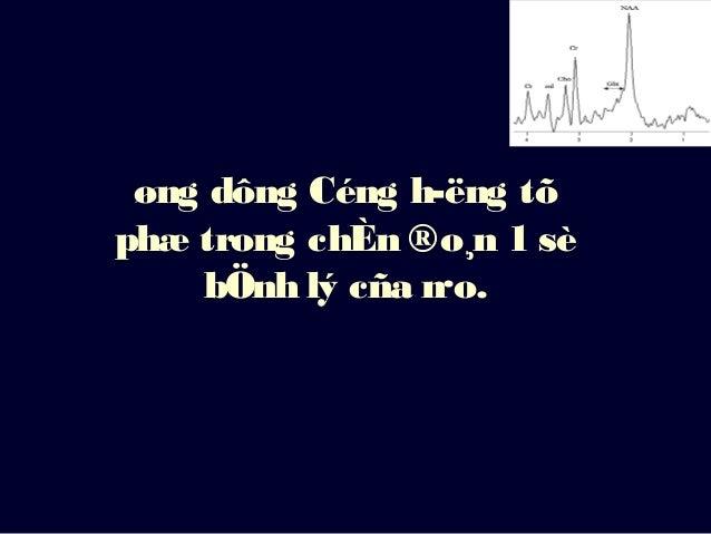 øng dông Céng hëng tõ phæ trong chÈn ®o¸n 1 sè bÖnh lý cña n·o.