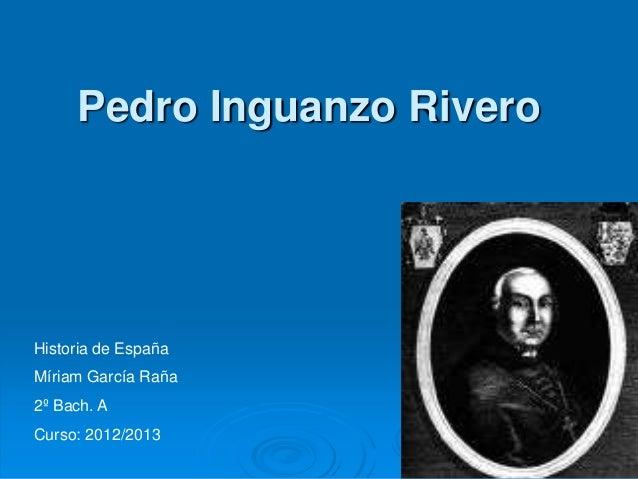Pedro Inguanzo RiveroHistoria de EspañaMíriam García Raña2º Bach. ACurso: 2012/2013