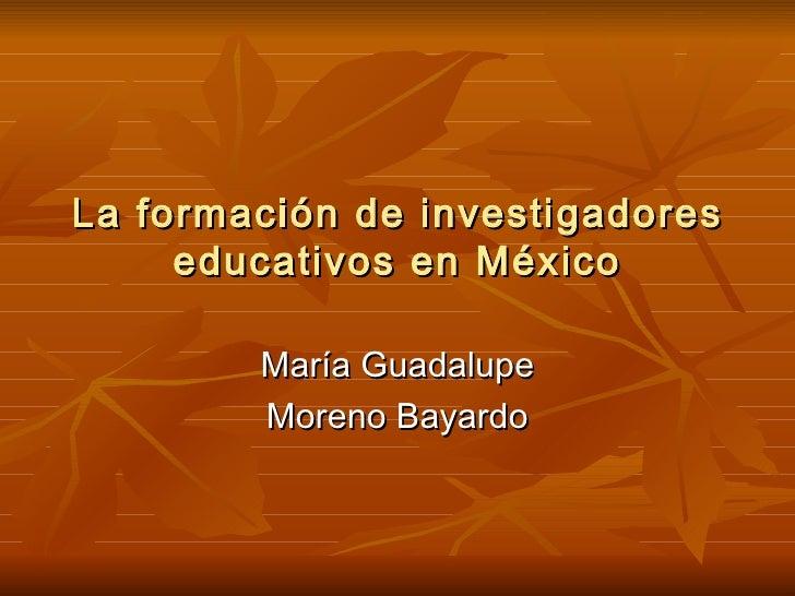 La formación de investigadores educativos en México María Guadalupe Moreno Bayardo