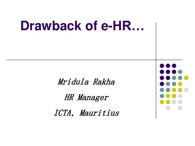 Drawback of e-HR… Mridula Rakha HR Manager ICTA, Mauritius