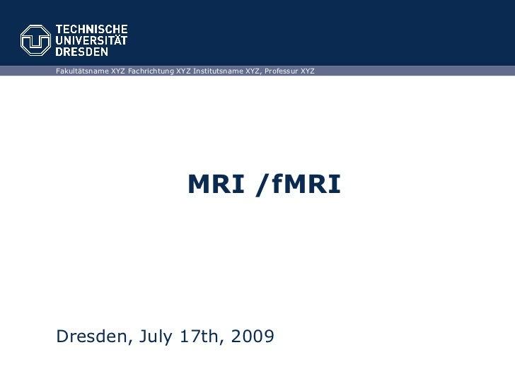 MRI /fMRI Dresden, July 17th, 2009 Fakultätsname XYZ Fachrichtung XYZ Institutsname XYZ, Professur XYZ