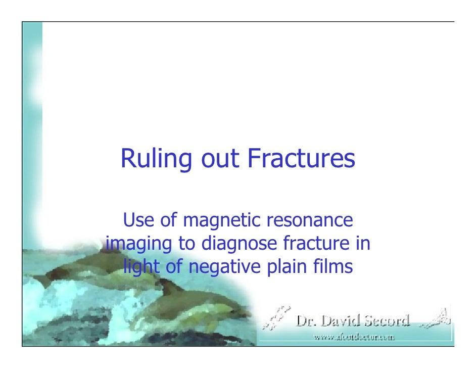 Ruling out Fractures    Use of magnetic resonance imaging to diagnose fracture in   light of negative plain films