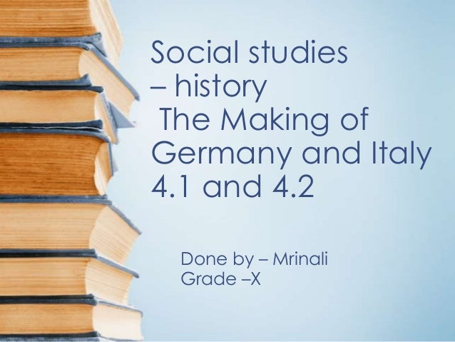 Social studies– history The Making ofGermany and Italy4.1 and 4.2 Done by – Mrinali Grade –X