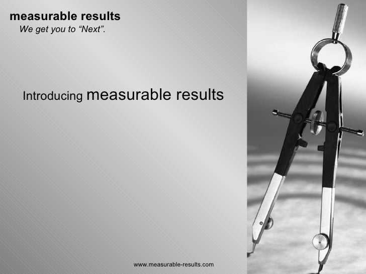 "www.measurable-results.com Introducing  measurable results We get you to ""Next""."