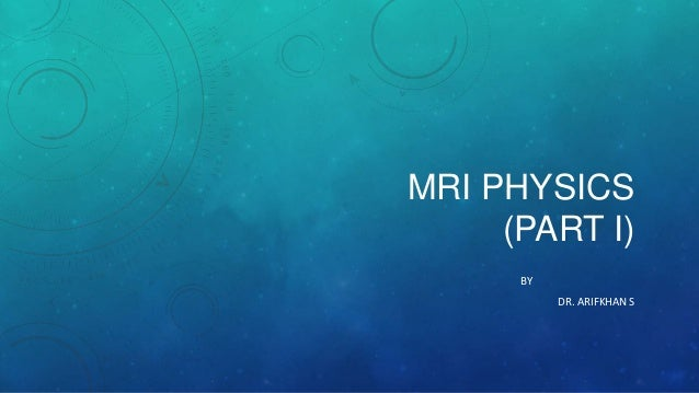 MRI PHYSICS (PART I) BY DR. ARIFKHAN S