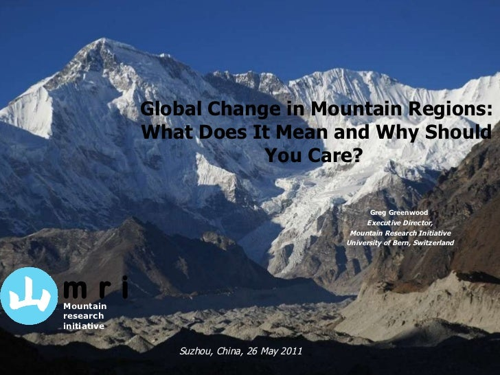 Global Change in Mountain Regions: What Does It Mean and Why Should You Care?  Greg Greenwood  Executive Director, Mountai...