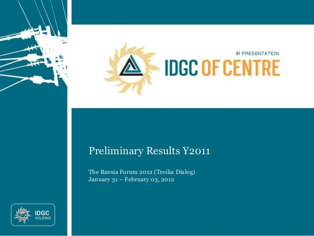 IR PRESENTATION Preliminary Results Y2011 The Russia Forum 2012 (Troika Dialog) January 31 – February 03, 2012