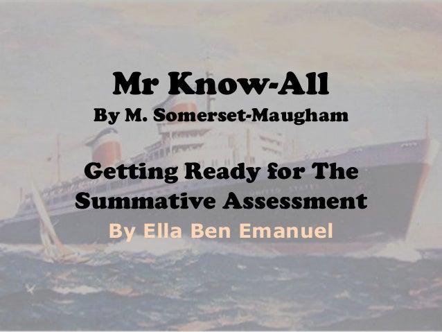 Mr Know-All By M. Somerset-Maugham  Getting Ready for The Summative Assessment By Ella Ben Emanuel