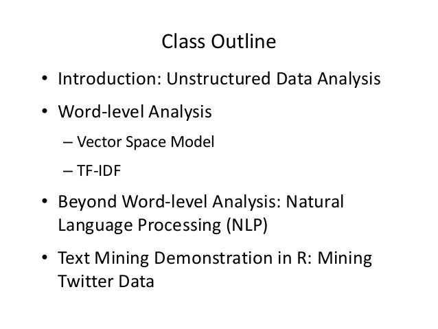 Class Outline • Introduction: Unstructured Data Analysis • Word-level Analysis – Vector Space Model – TF-IDF  • Beyond Wor...