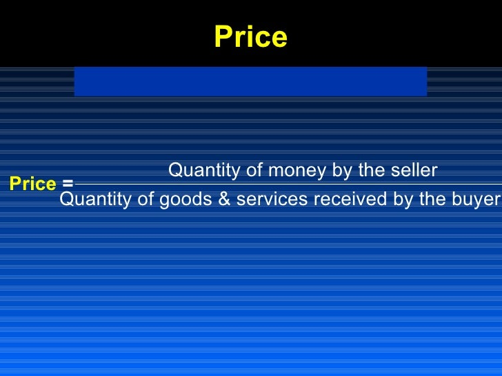 Price <ul><li>Price  = </li></ul>Quantity of money by the seller Quantity of goods & services received by the buyer