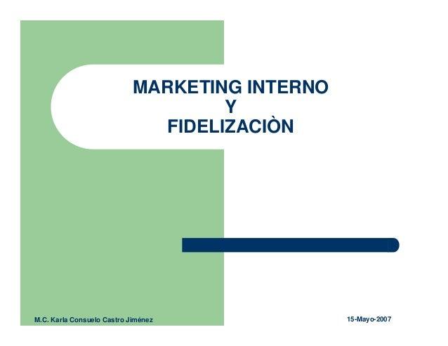 MARKETING INTERNO Y FIDELIZACIÒN M.C. Karla Consuelo Castro Jiménez 15-Mayo-2007