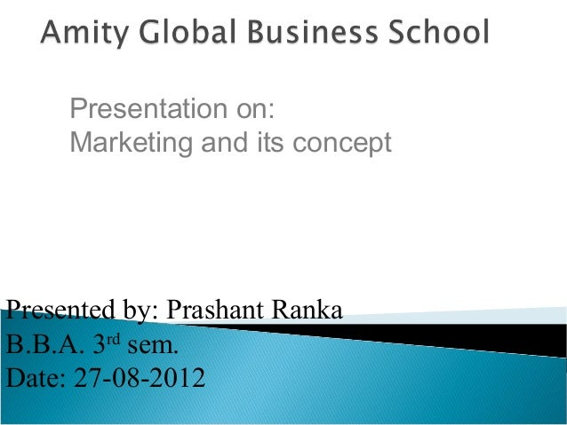 Presentation on: Marketing and its concept  Presented by: Prashant Ranka B.B.A. 3rd sem. Date: 27-08-2012