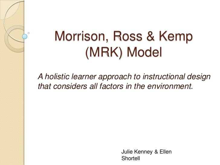 Morrison, Ross & Kemp         (MRK) ModelA holistic learner approach to instructional designthat considers all factors in ...