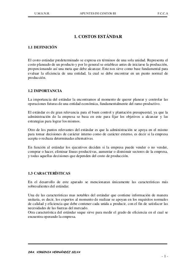 U.M.S.N.H. APUNTES DE COSTOS III F.C.C.A DRA. VIRGINIA HERNÁNDEZ SILVA - 1 - 1. COSTOS ESTÁNDAR 1.1 DEFINICIÓN El costo es...